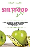 Sirtfood Diet: Activating Your Skinny Gene With Quick and Delicious Easy Recipes. A Beginners Guide For a Healthy Weight Loss and an Improvement in Your Life Quality With a Burn Fat Plan