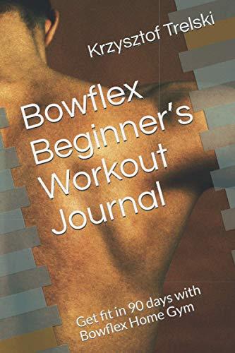 Bowflex Beginner's Workout Journal: Get fit in 90 days with Bowflex Home Gym (Get fit with Bowflex Home Gym)