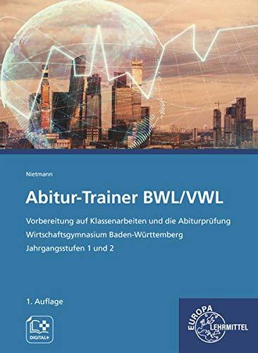 Abitur-Trainer BWL/VWL: Vorbereitung auf Klassenarbeiten und die Abiturprüfung Wirtschaftsgymnasium Baden-Württemberg Jahrgangsstufe 1 und 2