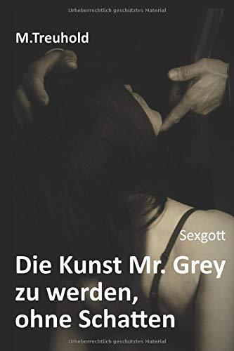 Sexgott: Die Kunst Mr. Grey zu werden, ohne Schatten