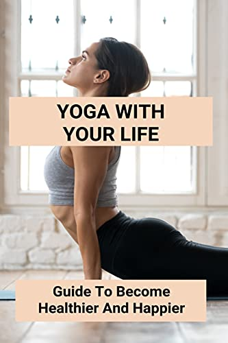 Yoga With Your Life: Guide To Become Healthier And Happier: Yoga Guide (English Edition)