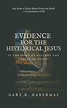 [Gary Habermas]のEVIDENCE FOR THE HISTORICAL JESUS: Is the Jesus of History the Christ of Faith (English Edition)