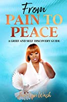 From Pain to Peace: A Grief and Self Discovery Guide