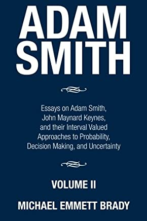 Adam Smith: Essays on Adam Smith, John Maynard Keynes, and Their Interval Valued Approaches to Probability, Decision Making, and Uncertainty