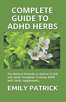 COMPLETE GUIDE TO ADHD HERBS  The Natural Remedy to Autism in kids and adults Including Treating ADHD with herbs supplements