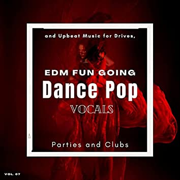 Dance Pop Vocals: EDM Fun Going And Upbeat Music For Drives, Parties And Clubs, Vol. 07