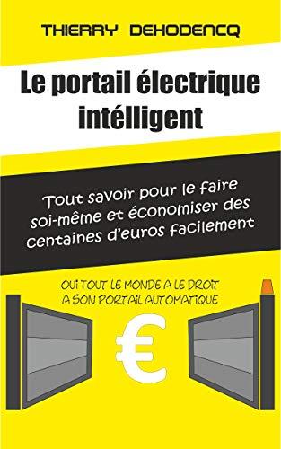 Comment installer vous-même votre portail électrique: Et faire plus de 1000€ d'économie Même si vous ne connaissez rien en bricolage et en électricité