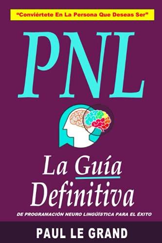 PNL - La Guía Definitiva De Programación Neuro Lingüística Para El Éxito