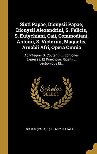Sixti Papae, Dionysii Papae, Dionysii Alexandrini, S. Felicis, S. Eutychiani, Caii, Commodiani, Antonii, S. Victorini, Magnetis, Arnobii Afri, Opera ... ... Lectionibus Et... (Latin Edition)