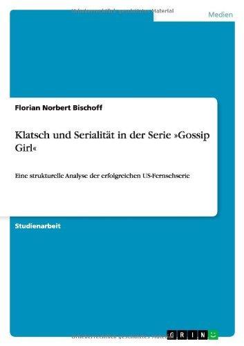 Klatsch und Serialität in der Serie »Gossip Girl«: Eine strukturelle Analyse der erfolgreichen US-Fernsehserie (German Edition)