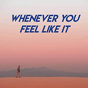 Whenever You Feel Like It