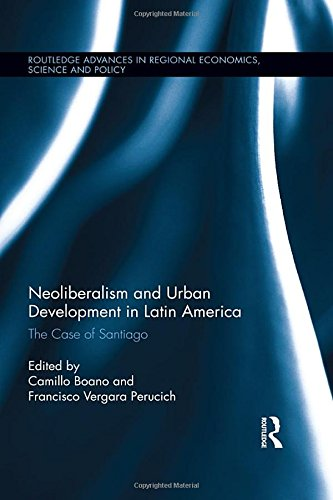 Download Neoliberalism and Urban Development in Latin America: The Case of Santiago (Routledge Advances in Regional Economics, Science and Policy) 1138123692