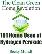 101 Home Uses of Hydrogen Peroxide: The Clean Green Home Revolution: From Toxins to Oxygen (Natural Miracles) (Volume 1)
