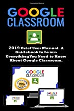 Google Classroom: 2019 Brief User Manual . A Guidebook to Learn Everything You Need to Know About Google Classroom
