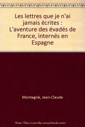 Les lettres que je n'ai jamais écrites : L'aventure des évadés de France, internés en Espagne