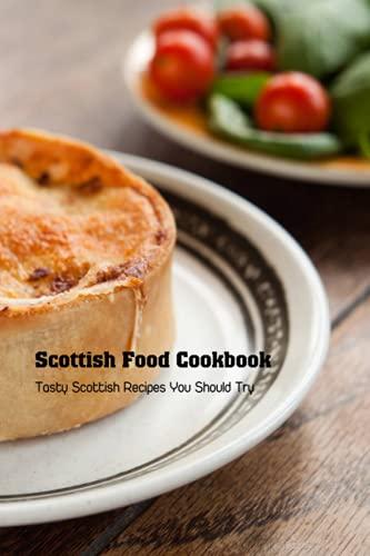 Scottish Food Cookbook: Tasty Scottish Recipes You Should Try: Scottish Recipes