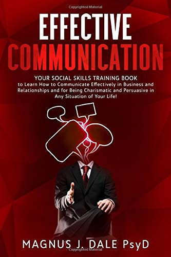 Effective Communication: Your Social Skills Training Book to Learn How to Communicate Effectively in Business and Relationships and for Being Charismatic and Persuasive in Any Situation of Your Life!