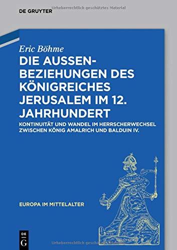Die Außenbeziehungen des Königreiches Jerusalem im 12. Jahrhundert: Kontinuität und Wandel im Herrscherwechsel zwischen König Amalrich und Balduin IV. (Europa im Mittelalter, Band 33)