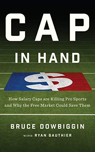 Cap in Hand: How Salary Caps are Killing Pro Sports and Why the Free Market Could Save Them (English Edition)