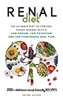 Renal Diet: The Ultimate Diet to Control Kidney Disease with a Low Sodium, Low Potassium and Low Phosphorus Meal Plan. With 200+ Delicious Renal-Friendly Recipes