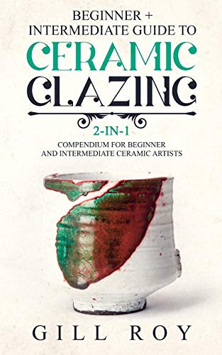 Compare Textbook Prices for Ceramic Glazing: Beginner + Intermediate Guide to Ceramic Glazing: 2-in-1 Compendium for Beginner and Intermediate Ceramic Artists  ISBN 9781673109474 by Roy, Gill