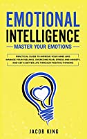 Emotional Intelligence: Master your Emotions. Practical Guide to Improve Your Mind and Manage Your Feelings. Overcome Fear, Stress and Anxiety, And Get A Better Life Through Positive Thinking