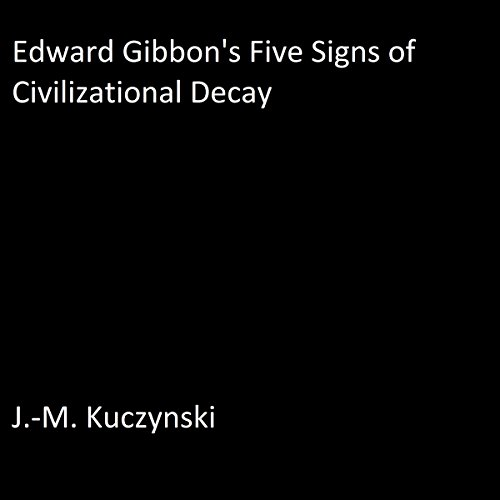 Edward Gibbon's Five Signs of Civilizational Decay Audiobook By J.-M. Kuczynski cover art