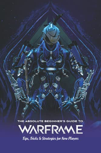 The Absolute Beginner's Guide to Warframe: Tips, Tricks & Strategies for New Players: Warframe Guide