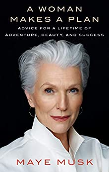 A Woman Makes a Plan: Advice for a Lifetime of Adventure, Beauty, and Success by [Maye Musk]