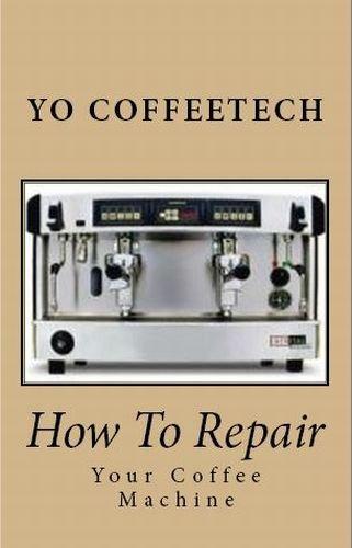 How To Repair A Coffee Machine (YO Coffeetech Book 3) (English Edition)