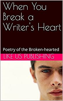 When You Break a Writer's Heart: Poetry of the Broken-hearted by [Like Us Publishing]