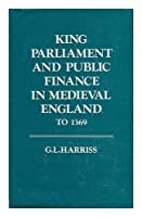 King, Parliament and Public Finance in Mediaeval England to 1369 (Oxford University Press academic monograph reprints)