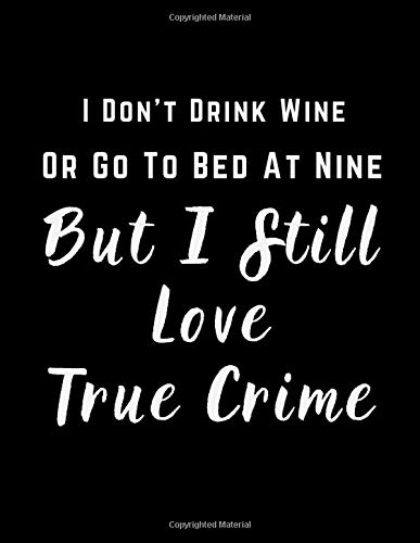 I Don't Drink Wine Or Go To Bed At Nine But I Still Love True Crime: LINED JOURNAL/NOTEBOOK/DIARY FOR THE TRUE CRIME ADDICT IN YOUR LIFE | Funny Quote Cover | Great Gift Idea