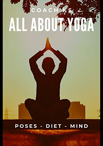 ALL ABOUT YOGA - POSES, DIET, MIND: Relieve back pain, stress, insomnia for beginners and everyone - Naturally (English Edition)