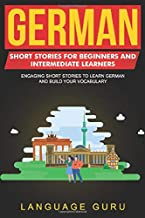 German Short Stories for Beginners and Intermediate Learners: Engaging Short Stories to Learn German and Build Your Vocabulary