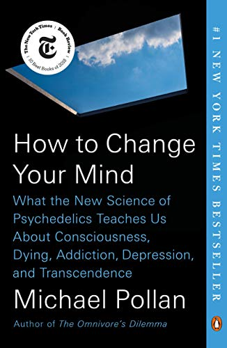 How to Change Your Mind- What The New Science of Psychedelics Teaches Us About Consciousness, Dying, Addiction, Depression, and Transcendence Paperback [Michael Pollan]