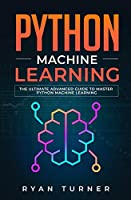 Python Machine Learning: The Ultimate Advanced Guide to Master Python Machine Learning