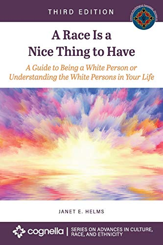 A Race Is a Nice Thing to Have: A Guide to Being a White Person or Understanding the White Persons in Your Life (Advances in Culture, Race, and Ethnicity)