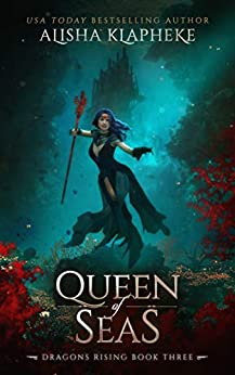 Queen of Seas: Dragons Rising Book Three by [Alisha Klapheke]