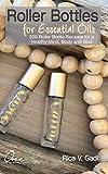 Roller Bottles for Essential Oils: 200++ Roller Bottle Recipes for a Healthy Mind, Body and Soul (Essential Oils, Roller Bottle Recipes, Essential Oil Recipe Book 1)