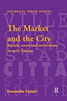 The Market and the City: Square, Street and Architecture in Early Modern Europe (Historical Urban Studies Series)