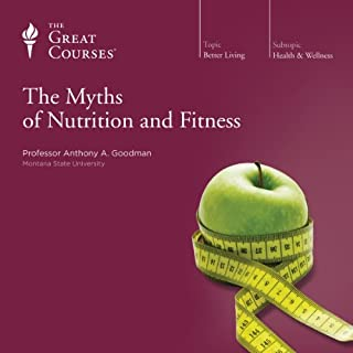 The Myths of Nutrition and Fitness                   Written by:                                                                                                                                 Dr. Anthony A. Goodman,                                                                                        The Great Courses                               Narrated by:                                                                                                                                 Dr. Anthony A. Goodman                      Length: 3 hrs and 11 mins     13 ratings     Overall 4.1