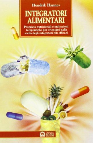 Integratori alimentari. Proprietà nutrizionali e indicazioni terapeutiche per orientarsi nella scelta degli integratori più efficaci