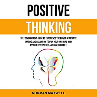 Positive Thinking     Self Development Guide to Experience the Power of Positive Imaging and Learn How to Own Your Own Mind with Psycho-Cybernetics and Have Good Life              By:                                                                                                                                 Norman Maxwell                               Narrated by:                                                                                                                                 Ron Allan Fouts                      Length: 3 hrs and 24 mins     Not rated yet     Overall 0.0