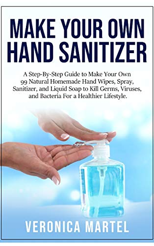 Make Your Own Hand Sanitizer: A Step-By-Step Guide to Make Your Own 99 Natural Homemade Hand Wipes, Spray, Sanitizer, and Liquid Soap to Kill Germs, ... Guide to Make Your Own 99 Natural Homemad