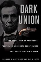 Dark Union: The Secret Web of  Profiteers, Politicians, and Booth Conspirators That Led to Lincoln's Death