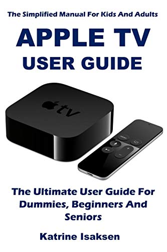 APPLE TV USER GUIDE: The Ultimate User Guide For Dummies, Beginners And Seniors (The Simplified Manual For Kids And Adults)