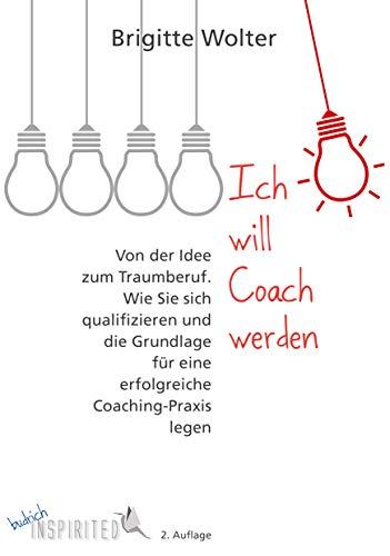 Ich will Coach werden: Von der Idee zum Traumberuf - Wie Sie sich qualifizieren und die Grundlage für eine erfolgreiche Coaching-Praxis legen (budrich Inspirited)