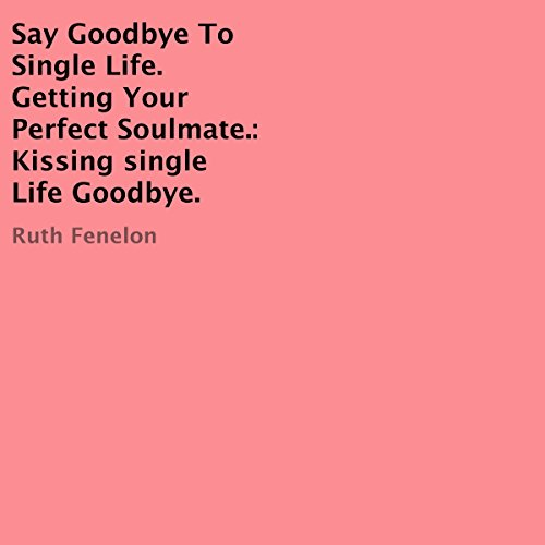 Say Goodbye to Single Life. Getting Your Perfect Soulmate: Kissing Single Life Goodbye audiobook cover art