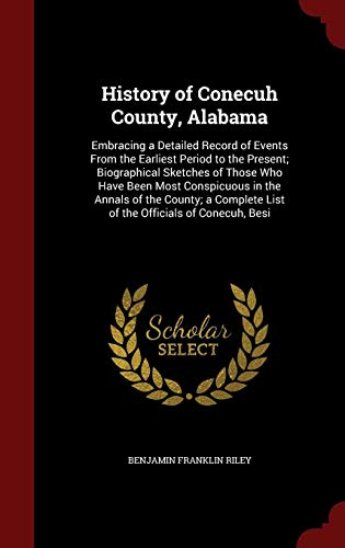 History of Conecuh County, Alabama: Embracing a Detailed Record of Events From the Earliest Period to the Present; Biographical Sketches of Those Who ... List of the Officials of Conecuh, Besi